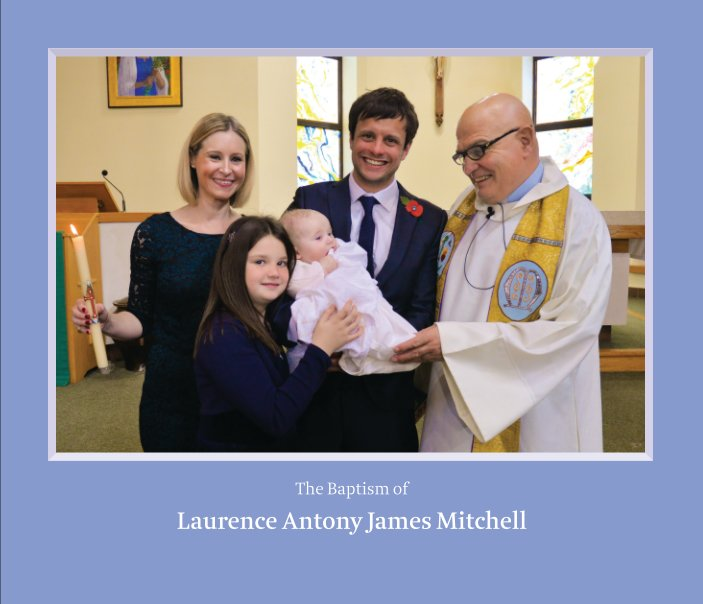 View The Baptism of Laurence Antony James Mitchell by Guy and Sarah Jackson