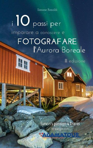 Visualizza I 10 passi per imparare a conoscere e FOTOGRAFARE l'Aurora Boreale - II edizione A di Simone Renoldi