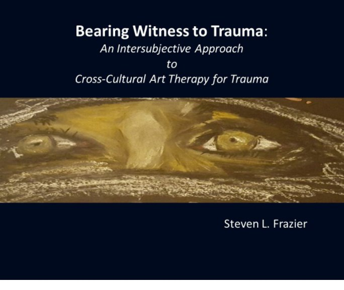 View Bearing Witness to Trauma: An Intersubjective Art-Based Approach to Cross-Cultural, Trauma Therapy by Steven L. Frazier