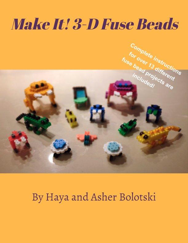 View Make It! 3-D Fuse Beads by Haya Bolotski, Asher Bolotski