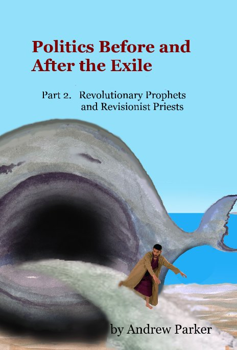 View Politics Before and After the Exile Part 2. Revolutionary Prophets and Revisionist Priests by Andrew Parker