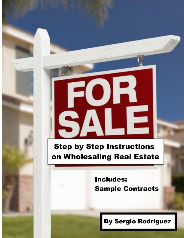 View Step by Step Instructions on How To Wholesale Real Estate by Sergio Rodriguez