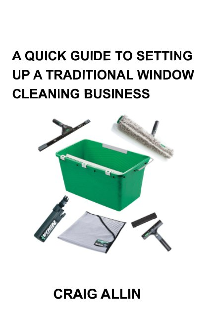 View A QUICK GUIDE TO SETTING UP A TRADITIONAL WINDOW CLEANING BUSINESS by Craig Allin