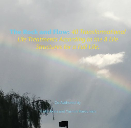 View The Rock and Flow: 40 Transformational Life Treatments According to the 8 Life Structures for a Full Life. by Truth Akins, Yasmin Harounian
