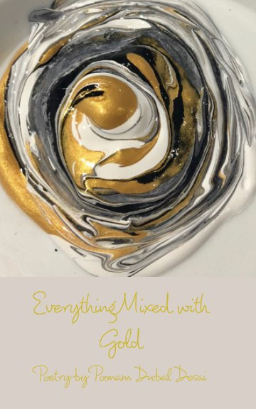 View Everything Mixed with Gold by Poonam Dubal Desai