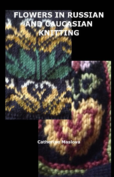View Flower Patterns in Russian and Caucasian Knitting by Catherine Maslova