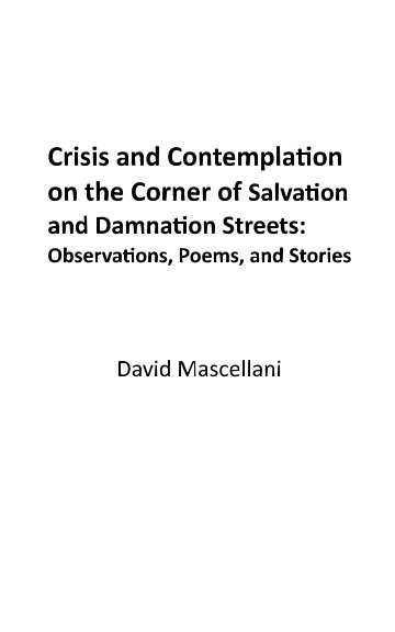 Ver Crisis and Contemplation on the Corner of Salvation and Damnation Streets: Observations, Poems and Stories por David Mascellani