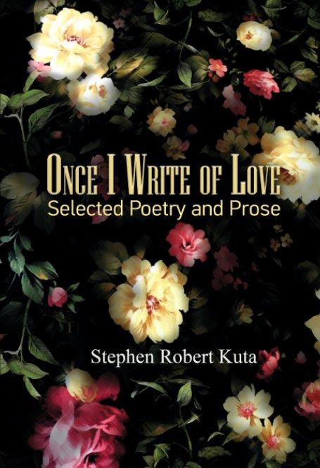 View Once I Write of Love by Stephen Robert Kuta