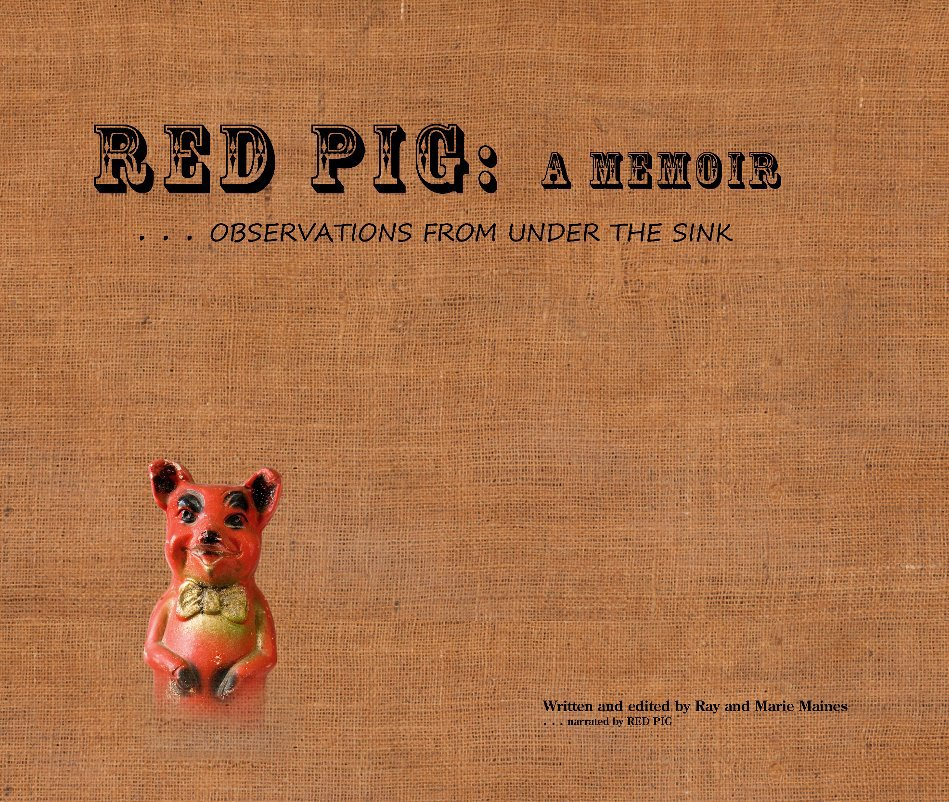 View RED PIG . . . a Memoir . . . observations from under the sink by Ray and Marie Maines