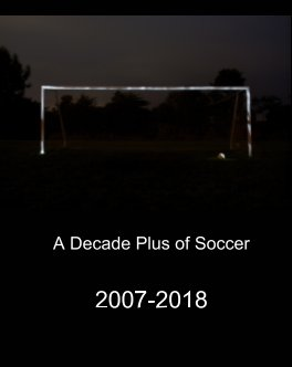 Soccer 2007-2018 A Decade Plus of Soccer - Sports & Adventure photo book
