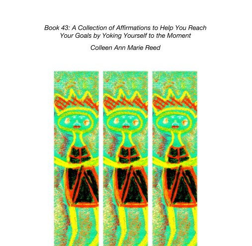 View Book 43: A Collection of Affirmations to Help You Reach Your Goals by Yoking Yourself to the Moment by Colleen Ann Marie Reed
