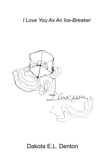 View I Love You As An Ice-Breaker by Dakota Elijah Levi Denton