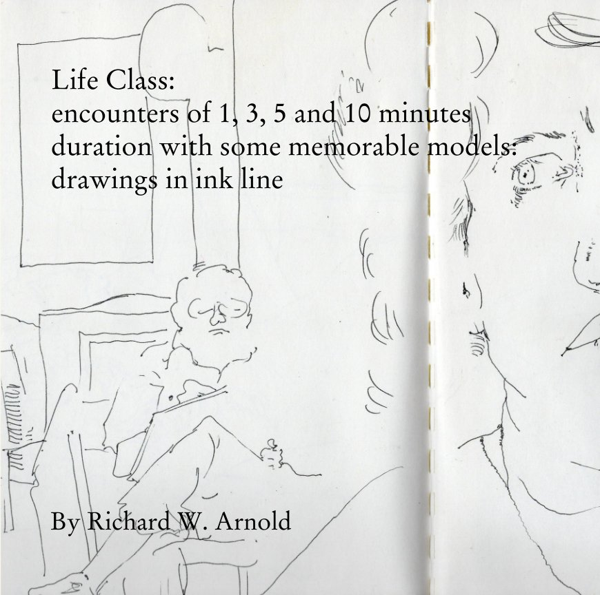 View Life Class:  encounters of 1, 3, 5 and 10 minutes duration with some memorable models by Richard W. Arnold
