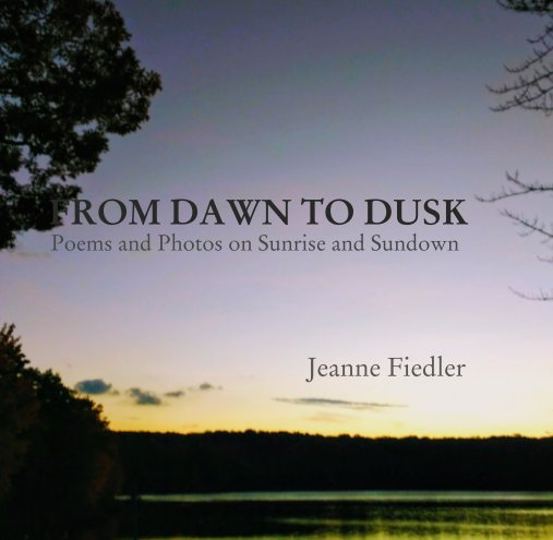 View FROM DAWN TO DUSK   Poems and Photos on Sunrise and Sundown                                          Jeanne Fiedler by Jeanne Fiedler