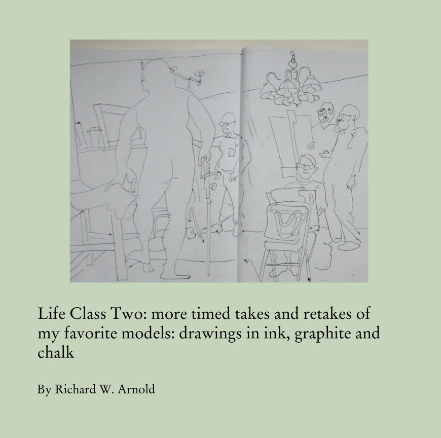 View Life Class Two: more timed takes and retakes of my favorite models: drawings in ink, graphite and chalk by Richard W. Arnold