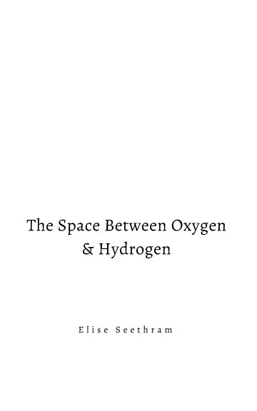 View The Space Between Oxygen & Hydrogen by Elise Seethram