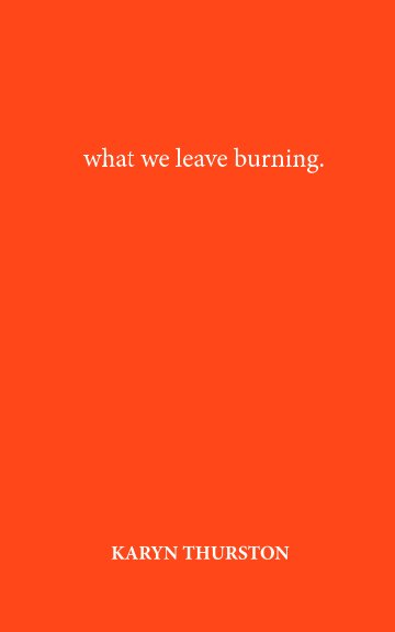 View What We Leave Burning by Karyn Thurston