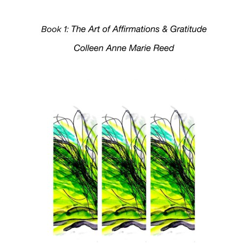View Book 1: The Art of Affirmations & Gratitude by Colleen Anne Marie Reed