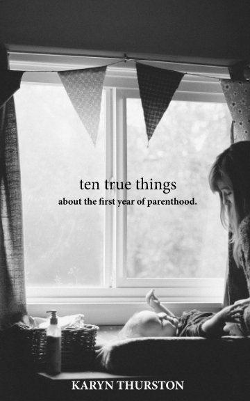 View 10 True Things About the First Year of Parenthood by Karyn Thurston