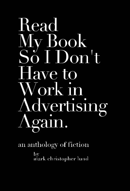 View Read My Book So I Don't Have To Work In Advertising Again. by Mark Christopher Lund