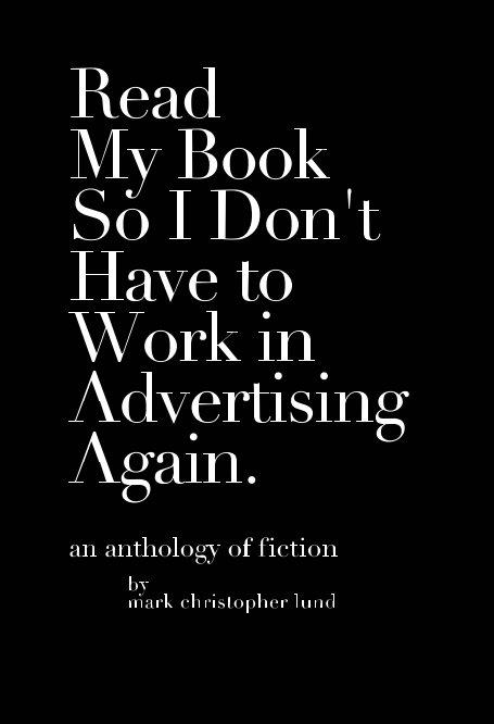 Read My Book So I Don't Have To Work In Advertising Again. nach Mark Christopher Lund anzeigen