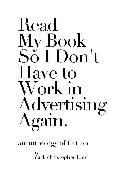 Ver Read My Book So I Don't Have To Work In Advertising Again. por Mark Christopher Lund