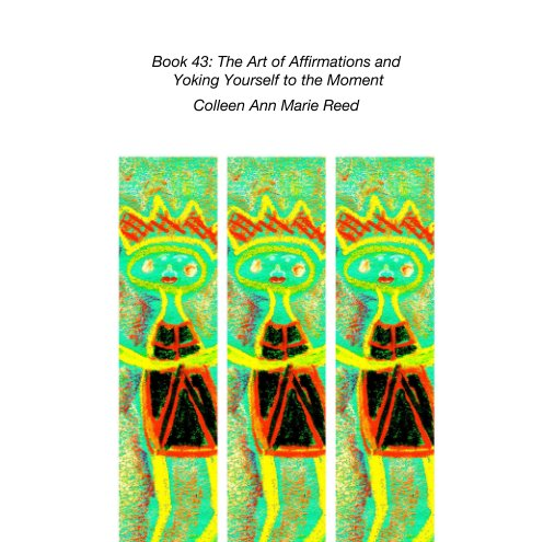View Book 43: The Art of Affirmations and  Yoking Yourself to the Moment by Colleen Ann Marie Reed