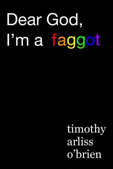 View Dear God, I'm a faggot. by Timothy Arliss OBrien
