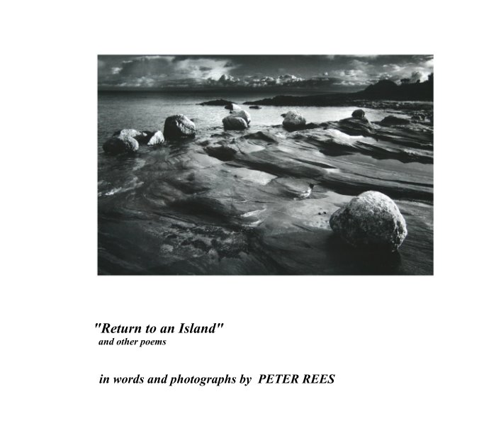 """View """"Return to an Island""""                    and other poems by in words and photographs by  PETER REES"""