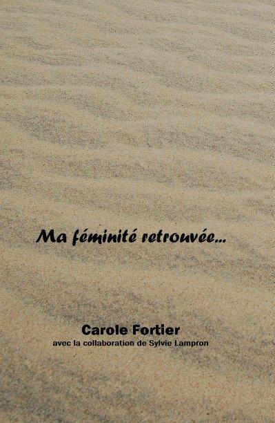 View Ma féminité retrouvée by Carole Fortier avec la collaboration de Sylvie Lampron