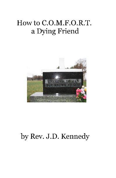 View How to C.O.M.F.O.R.T. a Dying Friend by Rev. J.D. Kennedy