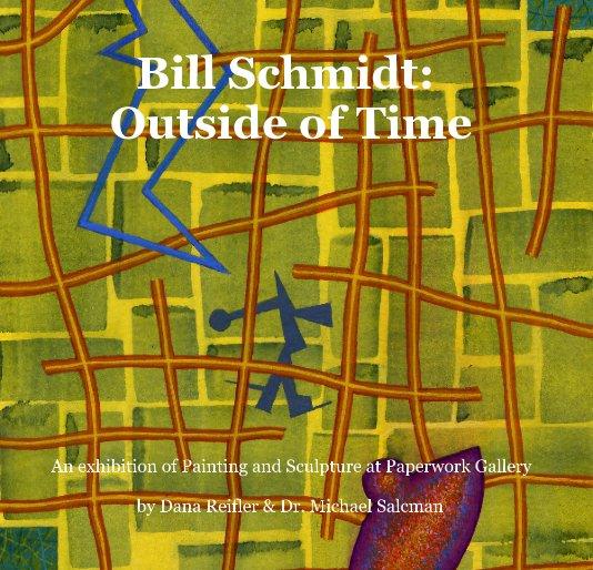 View Bill Schmidt:  Outside of Time by Dana Reifler & Dr. Michael Salcman