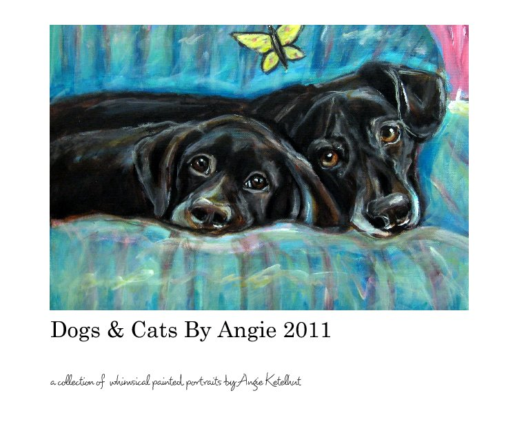 View Dogs & Cats By Angie 2011 by Angie Ketelhut