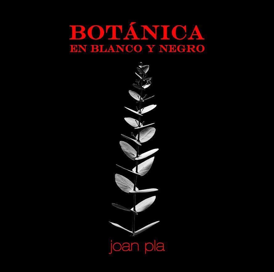 Ver BOTÁNICA en Blanco y Negro por JOAN PLA