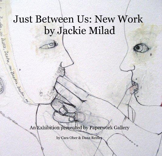 View Just Between Us: New Work by Jackie Milad by Cara Ober & Dana Reifler