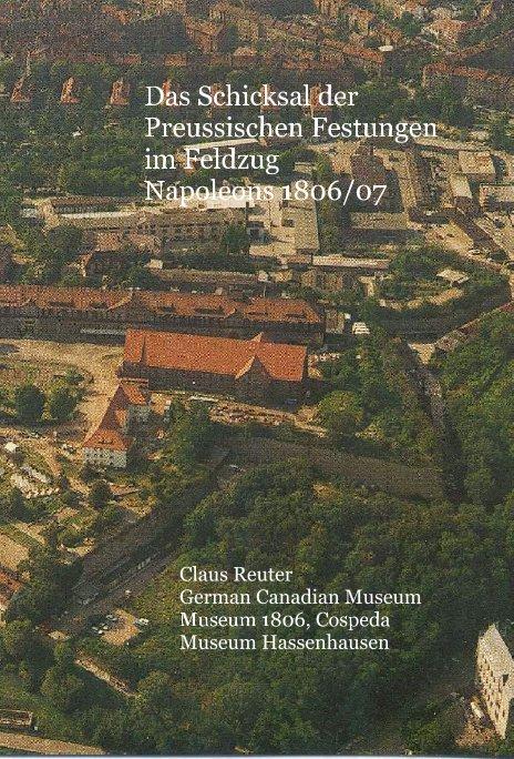 Das Schicksal der Preussischen Festungen im Feldzug Napoleons 1806/07 nach Claus Reuter German Canadian Museum Museum 1806, Cospeda Museum Hassenhausen anzeigen