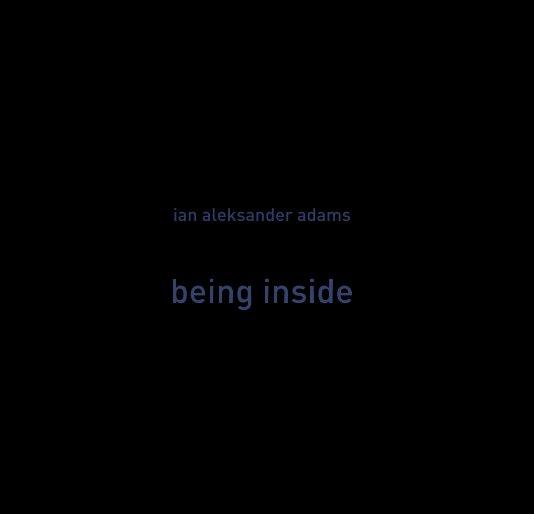 View Being Inside by Ian Aleksander Adams
