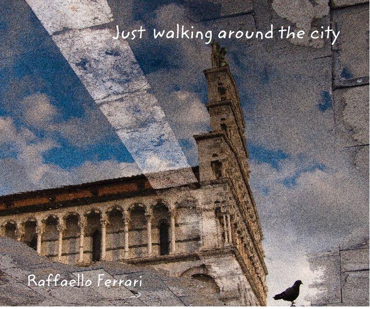 View Just walking around the city by Raffaello Ferrari
