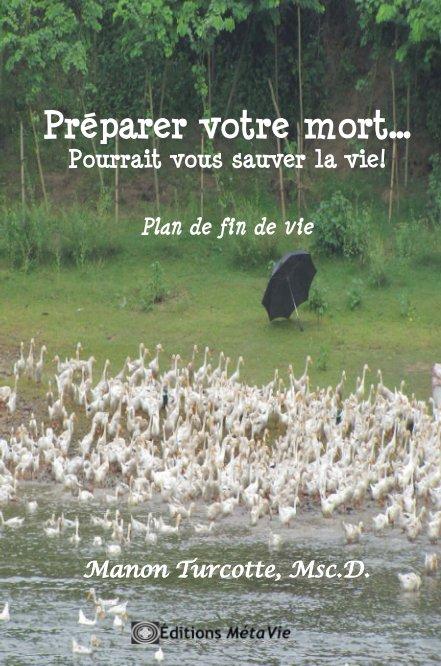 View Préparer votre mort... Pourrait vous sauver la vie! by Manon Turcotte,  Msc. D.