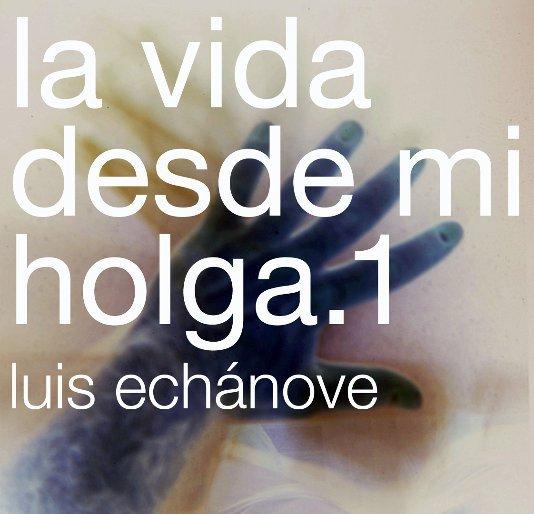 View la vida desde mi holga. 1 by luis echánove