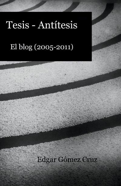 Ver Tesis-Antítesis por Edgar Gómez Cruz