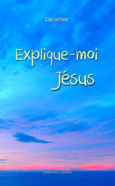View Explique-moi Jésus - Tome 1s by Catherine