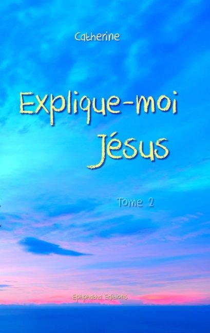 View Explique-moi Jésus - Tome 2r by Catherine
