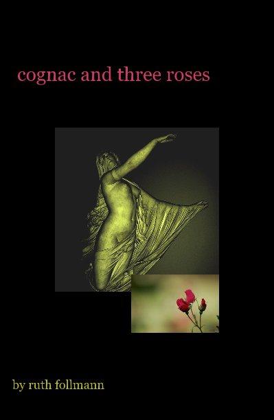 View cognac and three roses by ruth follmann