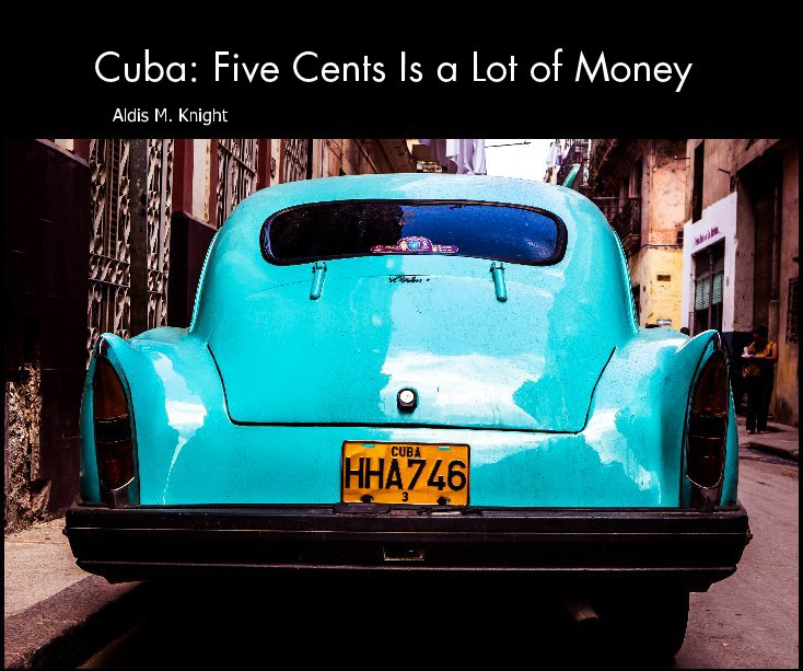 View Cuba: Five Cents Is a Lot of Money by Aldis M. Knight
