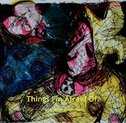 View Things I'm Afraid Of. by georgette Osserman