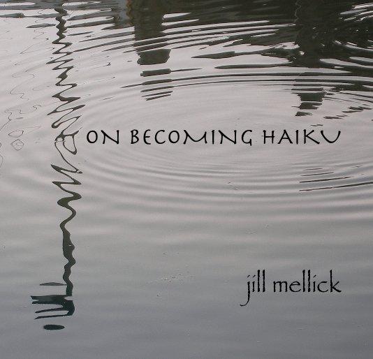 View ON BECOMING HAIKU by Jill Mellick