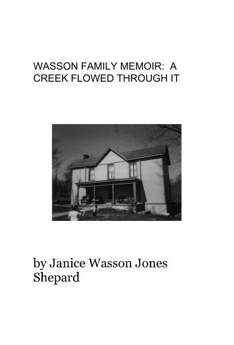 Ver WASSON FAMILY MEMOIR: A CREEK FLOWED THROUGH IT por Janice Wasson Jones Shepard