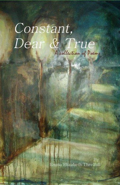View Constant, Dear & True by Emma Elizabeth Threlfall