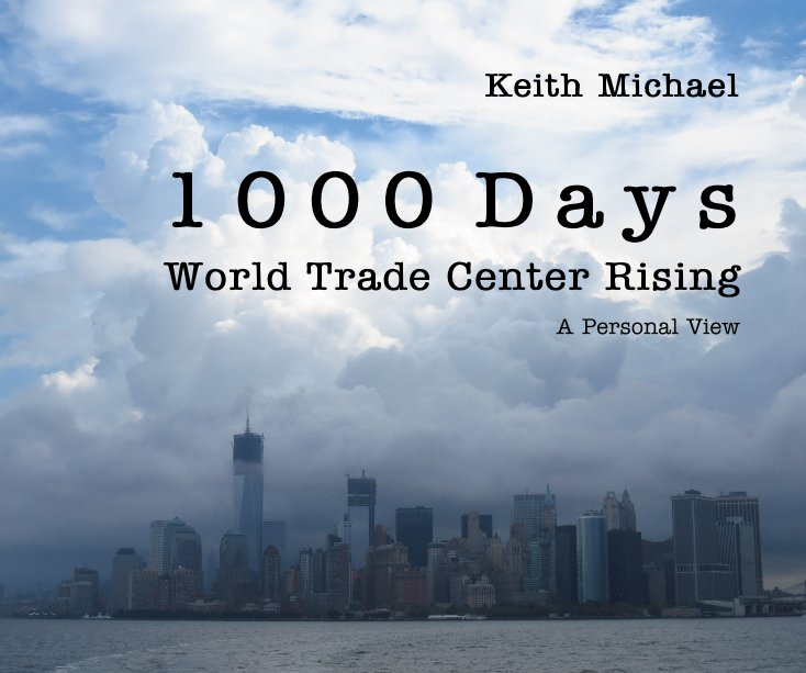 View 1 0 0 0 D a y s World Trade Center Rising A Personal View by Keith Michael